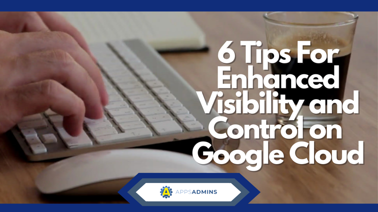 6 Tips For Enhanced Visibility and Control with Google Cloud