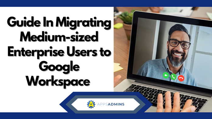 Guide In Migrating Medium-sized Enterprise Users to Google Workspace