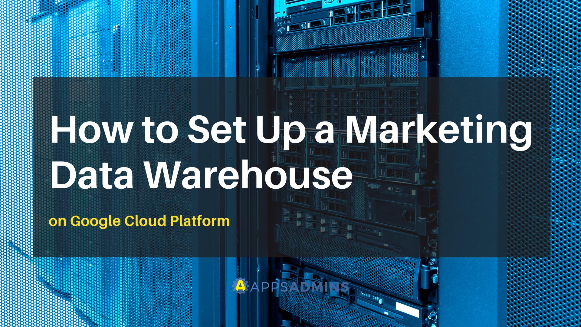 How to Set Up a Marketing Data Warehouse on Google Cloud Platform