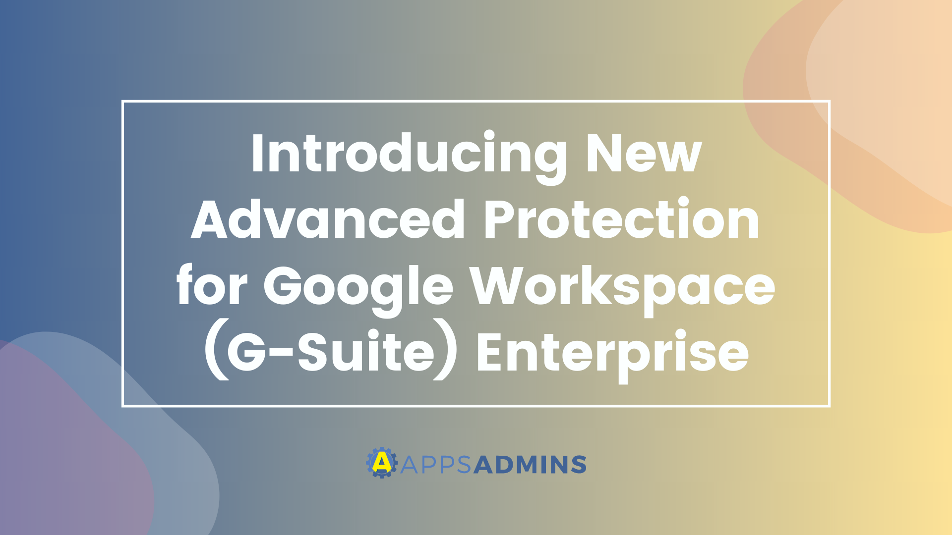 Introducing New Advanced Protection for G-Suite Enterprise