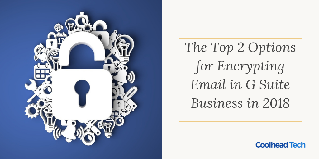 Encrypting Your Emails: Comparing the Top 2 Options for G-Suite Business Customers